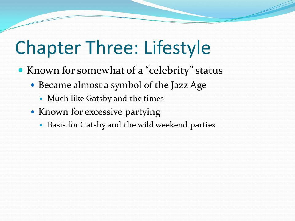 Chapter Three: Lifestyle Known for somewhat of a celebrity status Became almost a symbol of the Jazz Age Much like Gatsby and the times Known for excessive partying Basis for Gatsby and the wild weekend parties