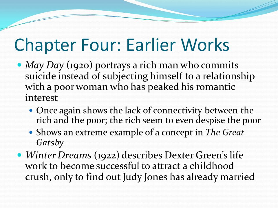 Chapter Four: Earlier Works May Day (1920) portrays a rich man who commits suicide instead of subjecting himself to a relationship with a poor woman who has peaked his romantic interest Once again shows the lack of connectivity between the rich and the poor; the rich seem to even despise the poor Shows an extreme example of a concept in The Great Gatsby Winter Dreams (1922) describes Dexter Green's life work to become successful to attract a childhood crush, only to find out Judy Jones has already married
