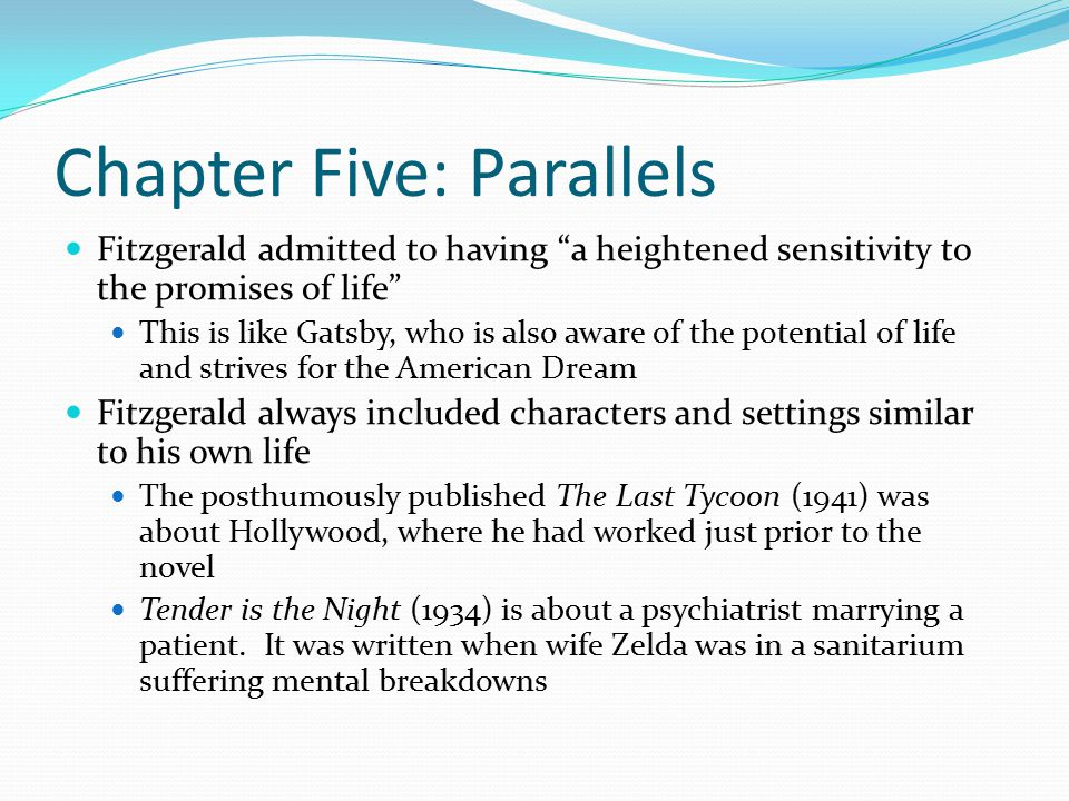 Chapter Five: Parallels Fitzgerald admitted to having a heightened sensitivity to the promises of life This is like Gatsby, who is also aware of the potential of life and strives for the American Dream Fitzgerald always included characters and settings similar to his own life The posthumously published The Last Tycoon (1941) was about Hollywood, where he had worked just prior to the novel Tender is the Night (1934) is about a psychiatrist marrying a patient.