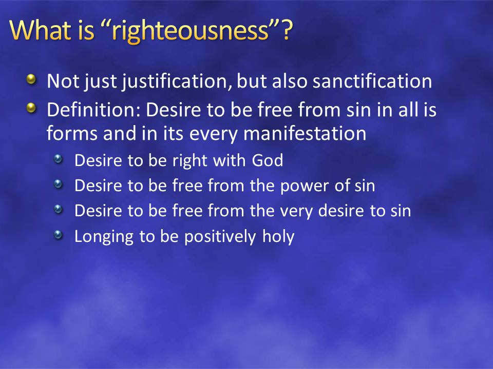 Not just justification, but also sanctification Definition: Desire to be free from sin in all is forms and in its every manifestation Desire to be right with God Desire to be free from the power of sin Desire to be free from the very desire to sin Longing to be positively holy