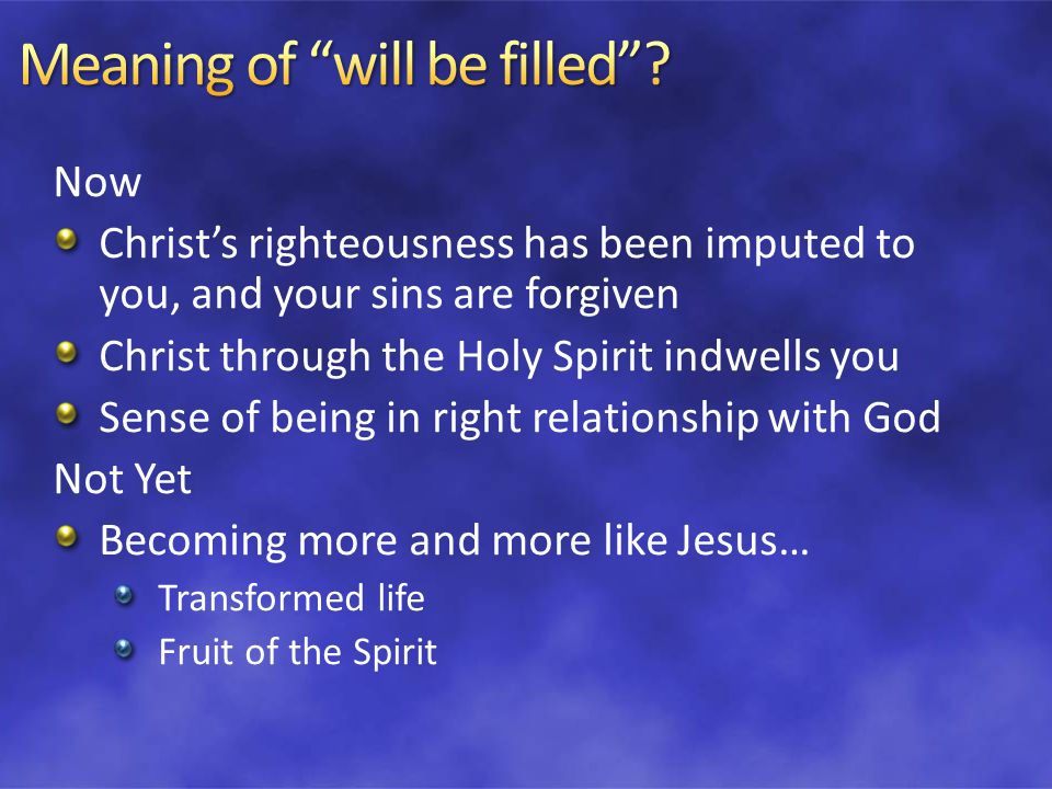 Now Christ's righteousness has been imputed to you, and your sins are forgiven Christ through the Holy Spirit indwells you Sense of being in right relationship with God Not Yet Becoming more and more like Jesus… Transformed life Fruit of the Spirit