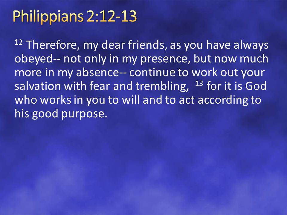 12 Therefore, my dear friends, as you have always obeyed-- not only in my presence, but now much more in my absence-- continue to work out your salvation with fear and trembling, 13 for it is God who works in you to will and to act according to his good purpose.