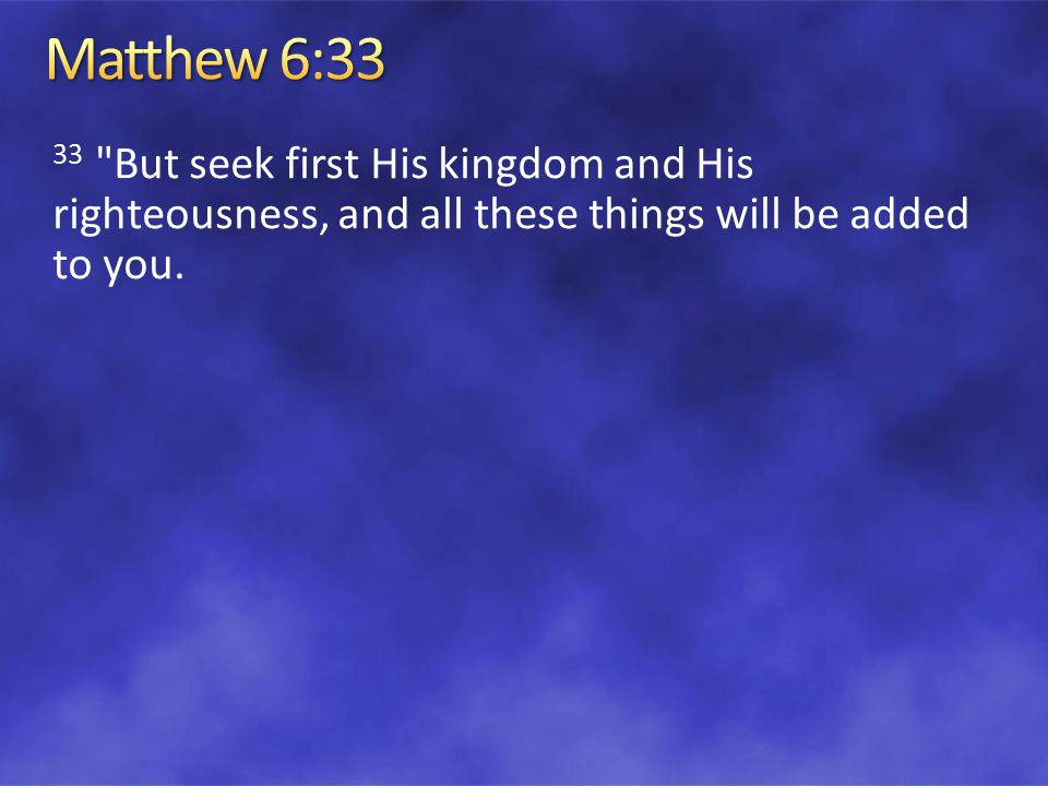 33 But seek first His kingdom and His righteousness, and all these things will be added to you.