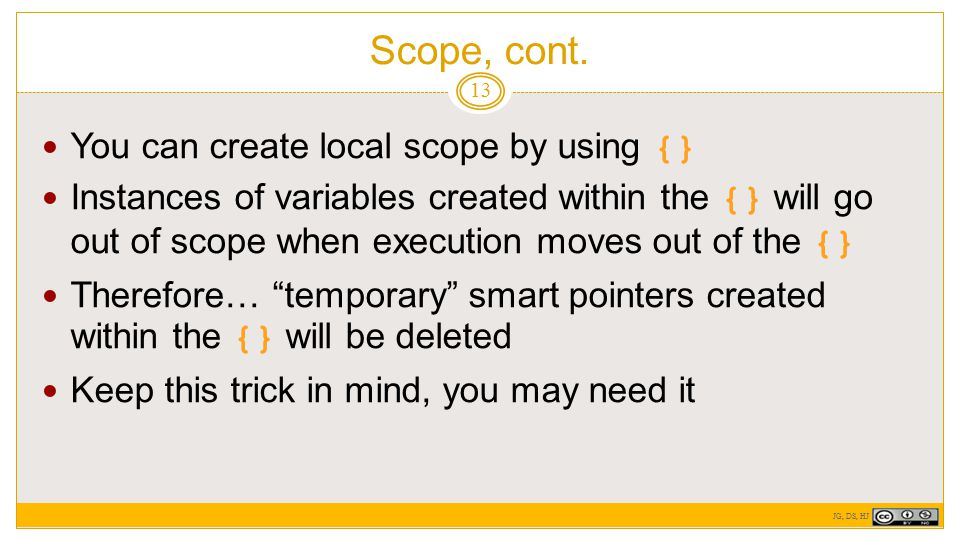 Scope, cont. 13 You can create local scope by using {} Instances of variables created within the {} will go out of scope when execution moves out of t
