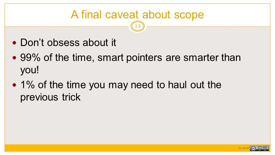 A final caveat about scope 14 Don't obsess about it 99% of the time, smart pointers are smarter than you.