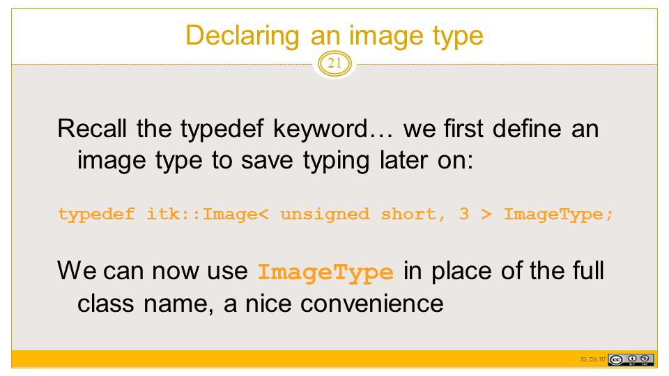 Declaring an image type 21 Recall the typedef keyword… we first define an image type to save typing later on: typedef itk::Image ImageType; We can now use ImageType in place of the full class name, a nice convenience JG, DS, HJ