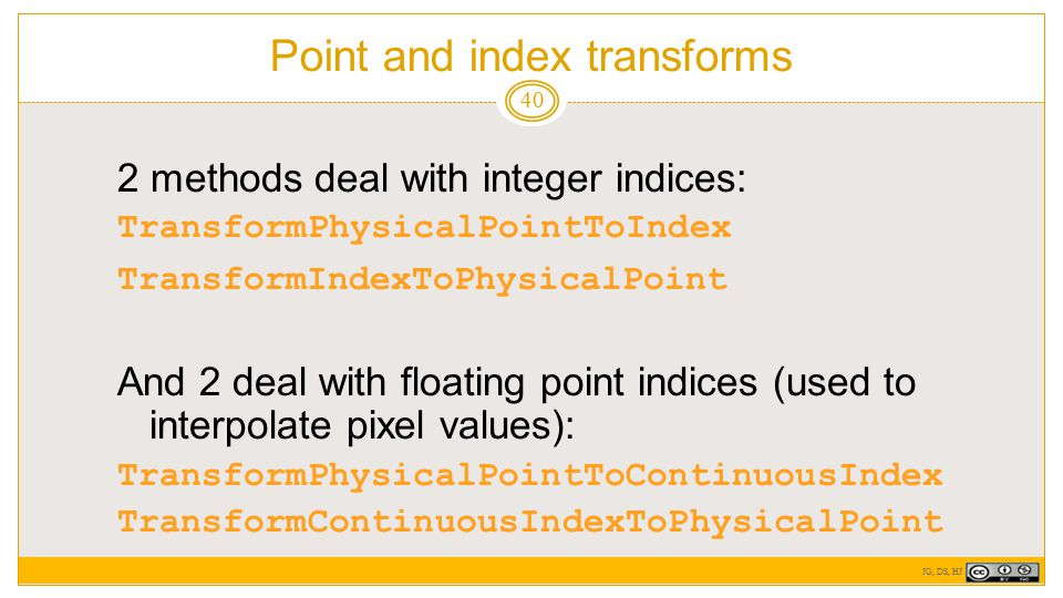 Point and index transforms 40 2 methods deal with integer indices: TransformPhysicalPointToIndex TransformIndexToPhysicalPoint And 2 deal with floating point indices (used to interpolate pixel values): TransformPhysicalPointToContinuousIndex TransformContinuousIndexToPhysicalPoint JG, DS, HJ