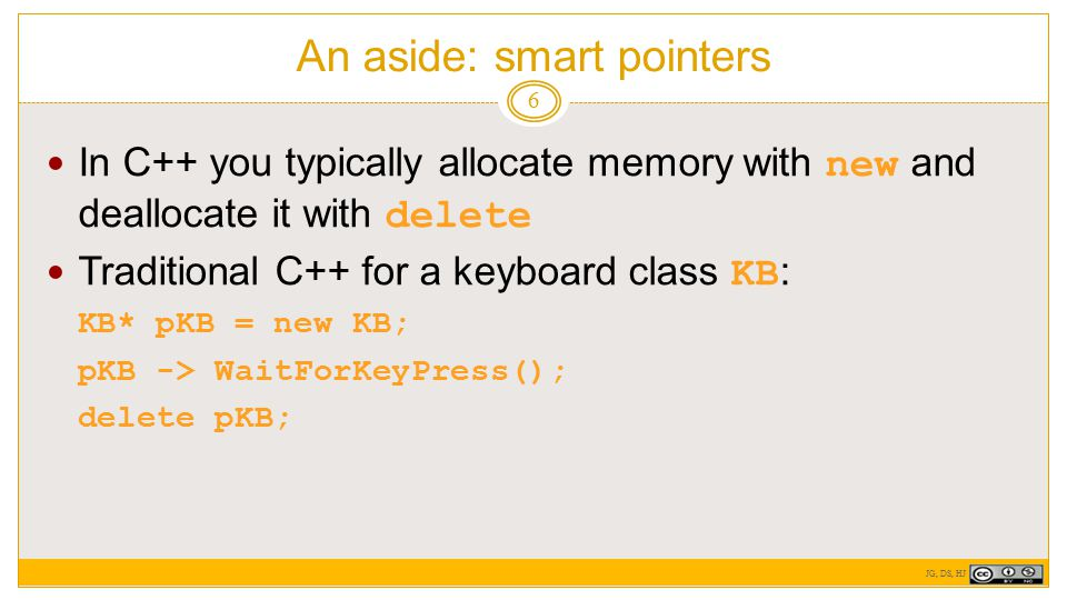 An aside: smart pointers 6 In C++ you typically allocate memory with new and deallocate it with delete Traditional C++ for a keyboard class KB : KB* pKB = new KB; pKB -> WaitForKeyPress(); delete pKB; JG, DS, HJ