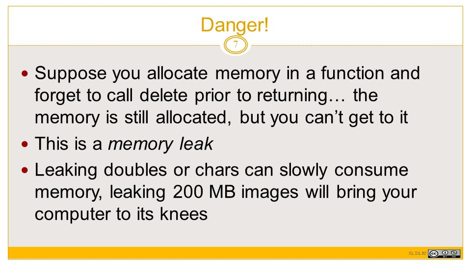 Danger! 7 Suppose you allocate memory in a function and forget to call delete prior to returning… the memory is still allocated, but you can't get to