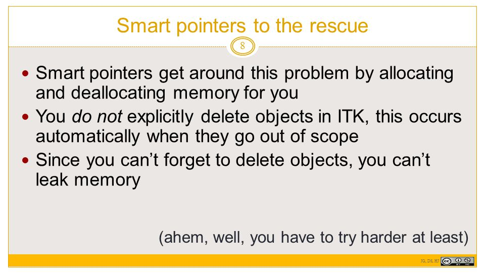 Smart pointers to the rescue 8 Smart pointers get around this problem by allocating and deallocating memory for you You do not explicitly delete objects in ITK, this occurs automatically when they go out of scope Since you can't forget to delete objects, you can't leak memory (ahem, well, you have to try harder at least) JG, DS, HJ