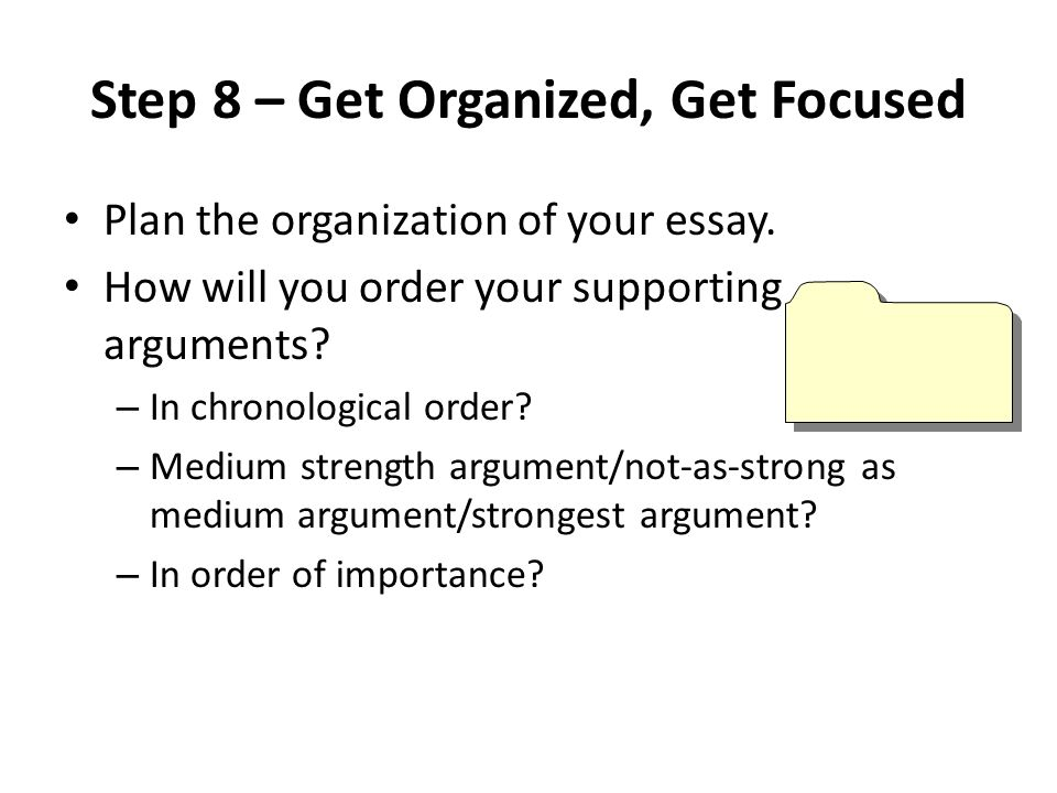 Step 8 – Get Organized, Get Focused Plan the organization of your essay.