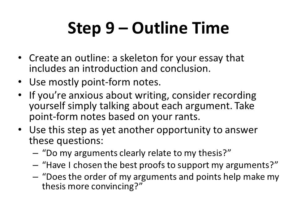 Step 9 – Outline Time Create an outline: a skeleton for your essay that includes an introduction and conclusion.