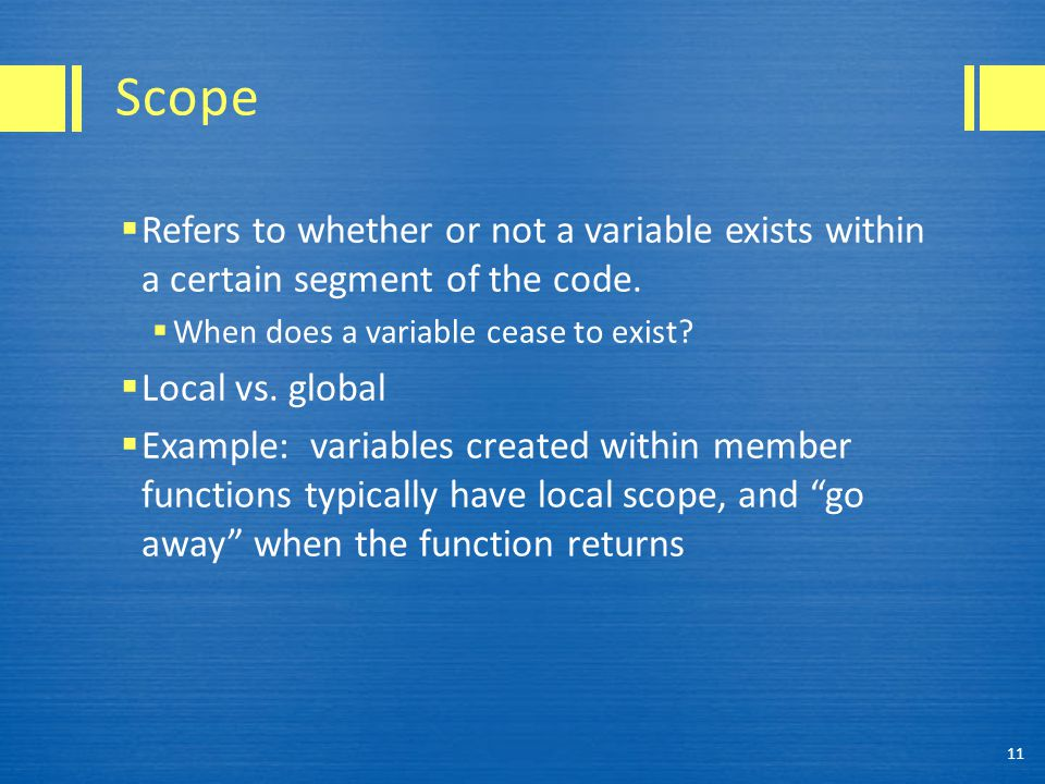 Scope  Refers to whether or not a variable exists within a certain segment of the code.