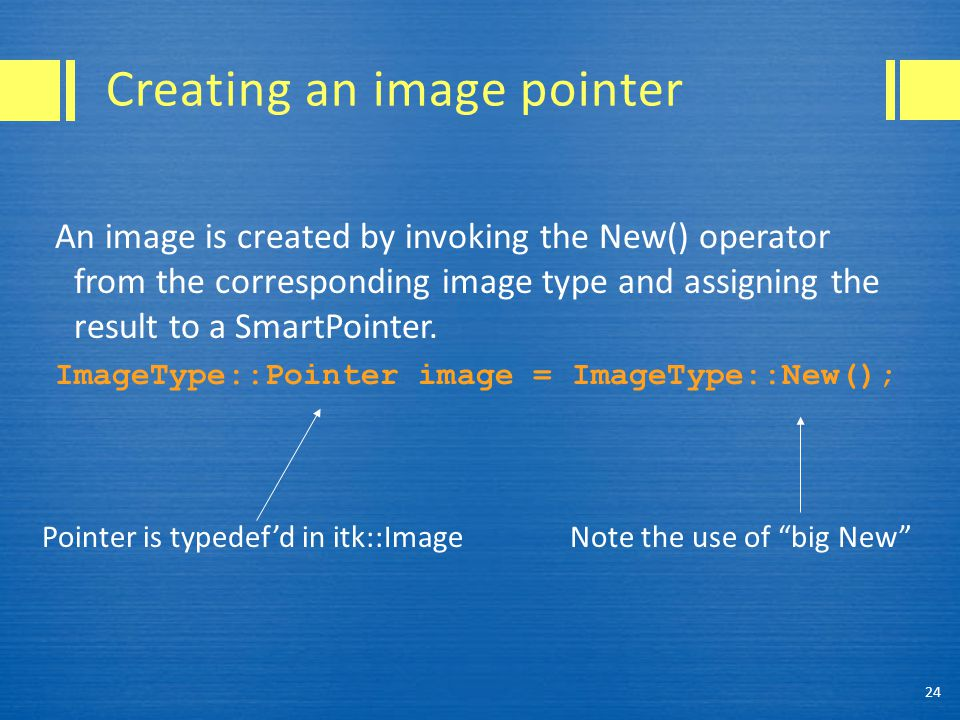 Creating an image pointer An image is created by invoking the New() operator from the corresponding image type and assigning the result to a SmartPointer.
