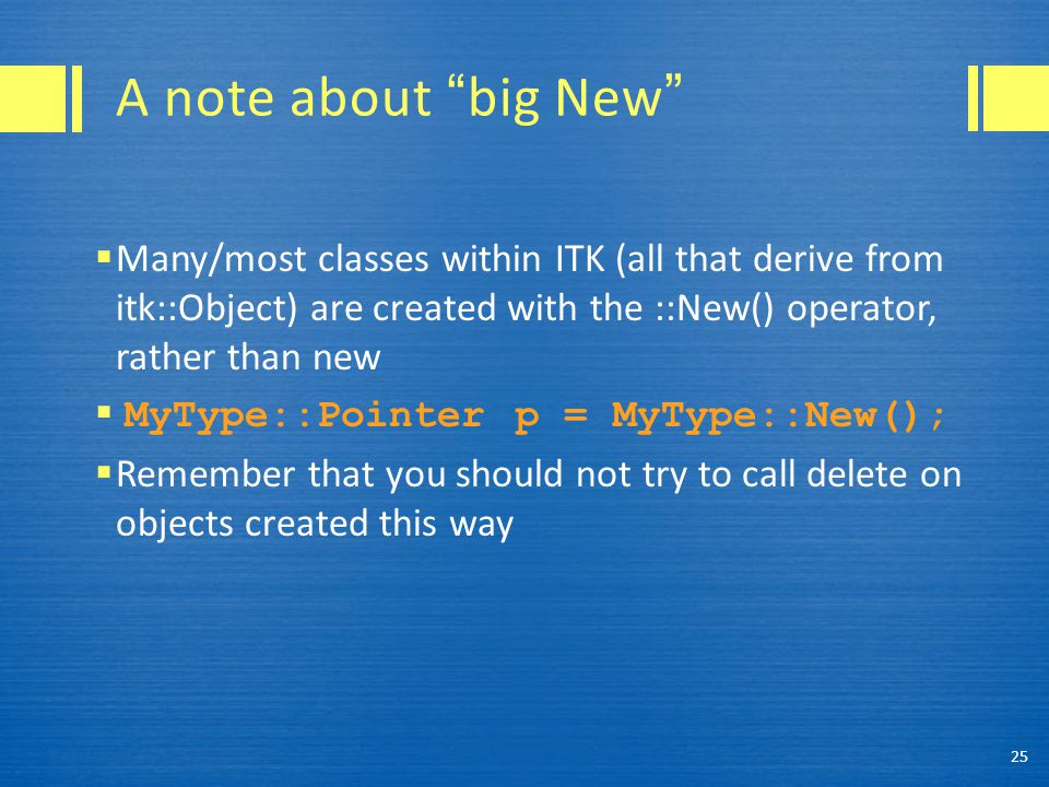 A note about big New  Many/most classes within ITK (all that derive from itk::Object) are created with the ::New() operator, rather than new  MyType::Pointer p = MyType::New();  Remember that you should not try to call delete on objects created this way 25