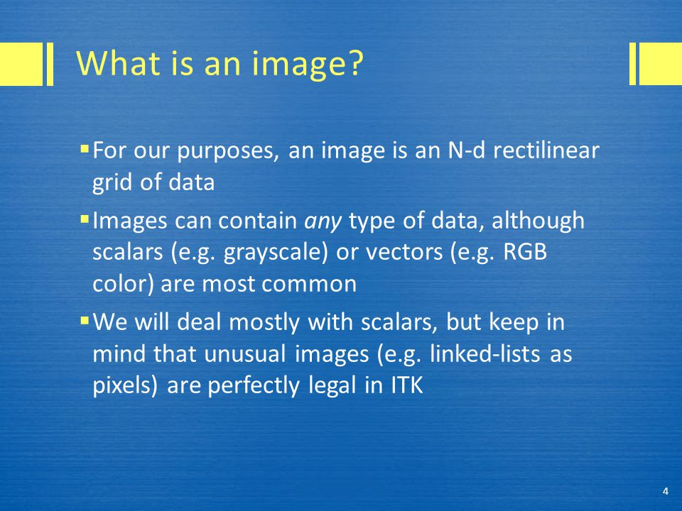 Images are templated itk::Image Examples: itk::Image 5 Pixel typeDimensionality (value)