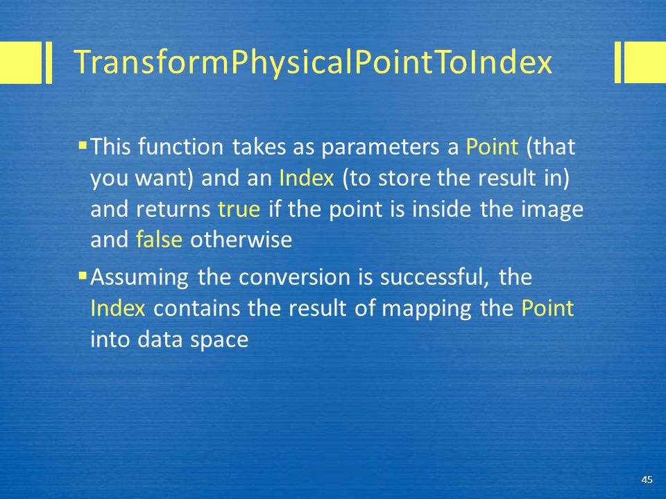 TransformPhysicalPointToIndex  This function takes as parameters a Point (that you want) and an Index (to store the result in) and returns true if the point is inside the image and false otherwise  Assuming the conversion is successful, the Index contains the result of mapping the Point into data space 45