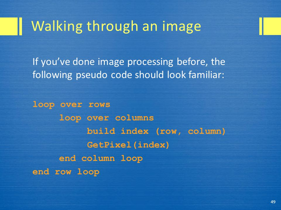 Walking through an image If you've done image processing before, the following pseudo code should look familiar: loop over rows loop over columns build index (row, column) GetPixel(index) end column loop end row loop 49
