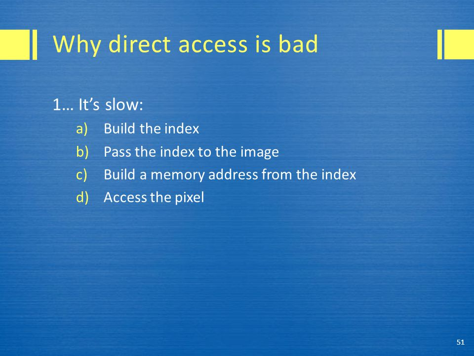 Why direct access is bad 1… It's slow: a)Build the index b)Pass the index to the image c)Build a memory address from the index d)Access the pixel 51