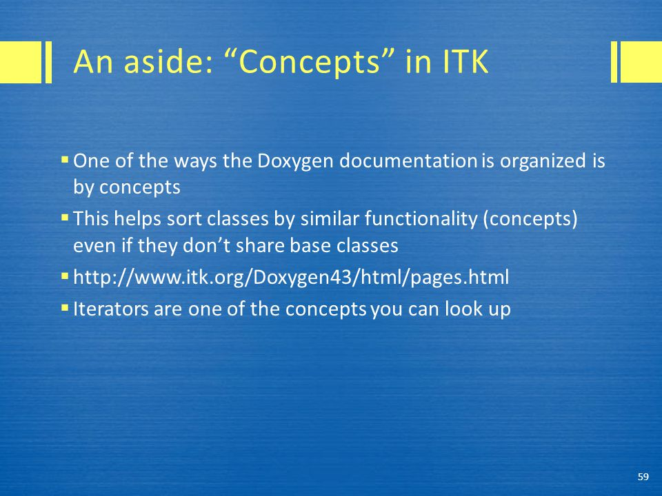 An aside: Concepts in ITK  One of the ways the Doxygen documentation is organized is by concepts  This helps sort classes by similar functionality (concepts) even if they don't share base classes  http://www.itk.org/Doxygen43/html/pages.html  Iterators are one of the concepts you can look up 59