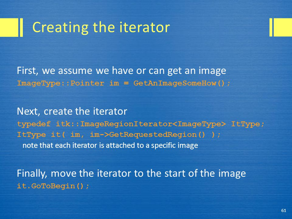 Creating the iterator First, we assume we have or can get an image ImageType::Pointer im = GetAnImageSomeHow(); Next, create the iterator typedef itk::ImageRegionIterator ItType; ItType it( im, im->GetRequestedRegion() ); note that each iterator is attached to a specific image Finally, move the iterator to the start of the image it.GoToBegin(); 61