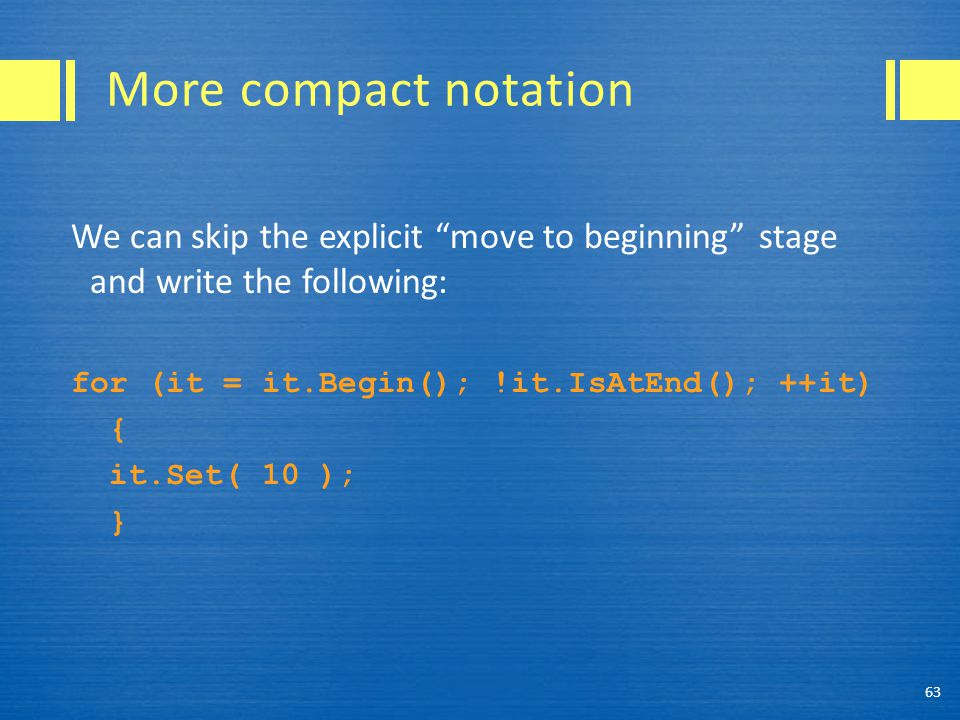 More compact notation We can skip the explicit move to beginning stage and write the following: for (it = it.Begin(); !it.IsAtEnd(); ++it) { it.Set( 10 ); } 63
