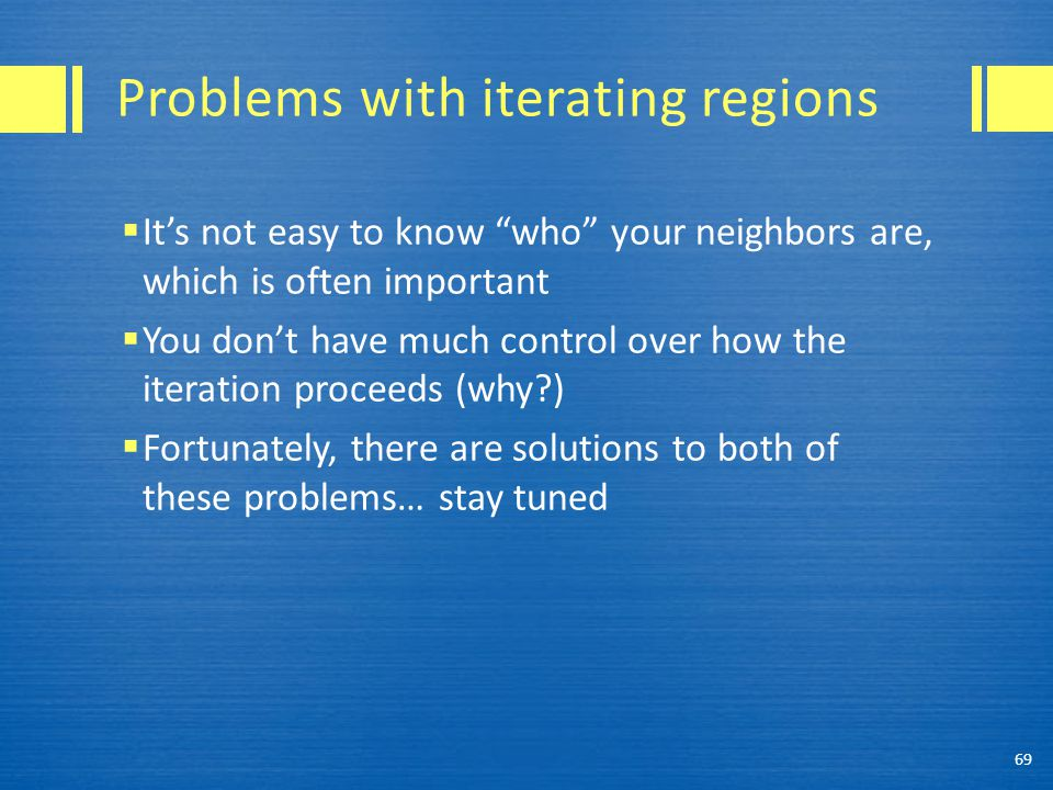 Problems with iterating regions  It's not easy to know who your neighbors are, which is often important  You don't have much control over how the iteration proceeds (why?)  Fortunately, there are solutions to both of these problems… stay tuned 69