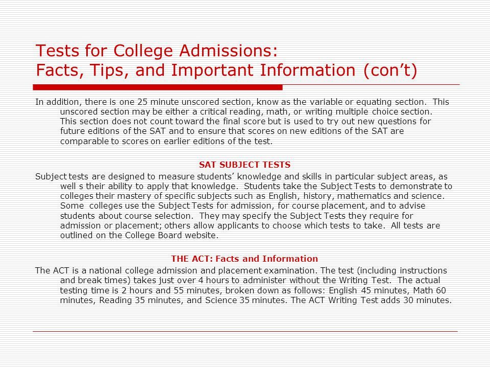 Tests for College Admissions: Facts, Tips, and Important Information (con't) In addition, there is one 25 minute unscored section, know as the variabl