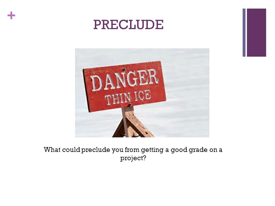 + PRECLUDE What could preclude you from getting a good grade on a project?