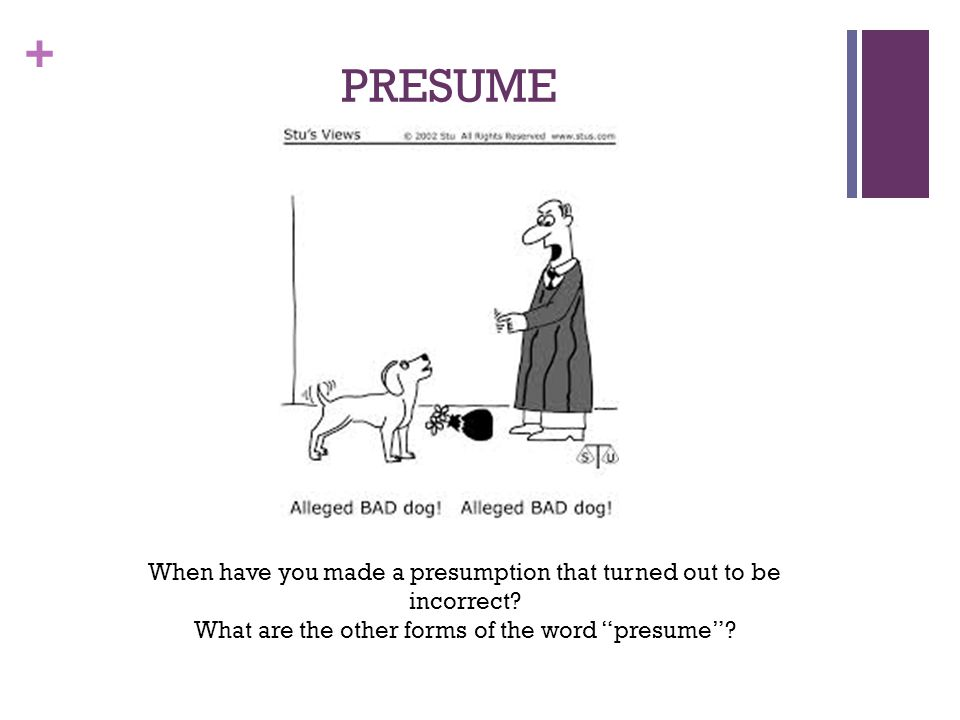 """+ PRESUME When have you made a presumption that turned out to be incorrect? What are the other forms of the word """"presume""""?"""