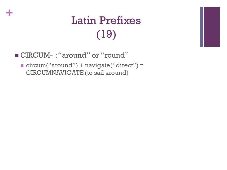"+ Latin Prefixes (19) CIRCUM- : ""around"" or ""round"" circum(""around"") + navigate(""direct"") = CIRCUMNAVIGATE (to sail around)"