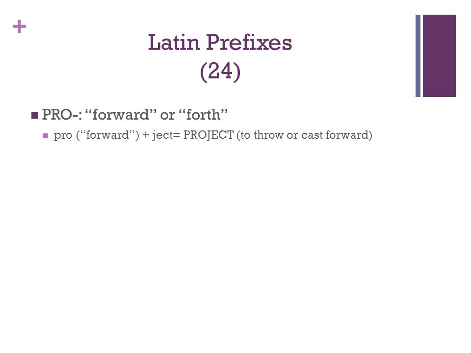 """+ Latin Prefixes (24) PRO-: """"forward"""" or """"forth"""" pro (""""forward"""") + ject= PROJECT (to throw or cast forward)"""