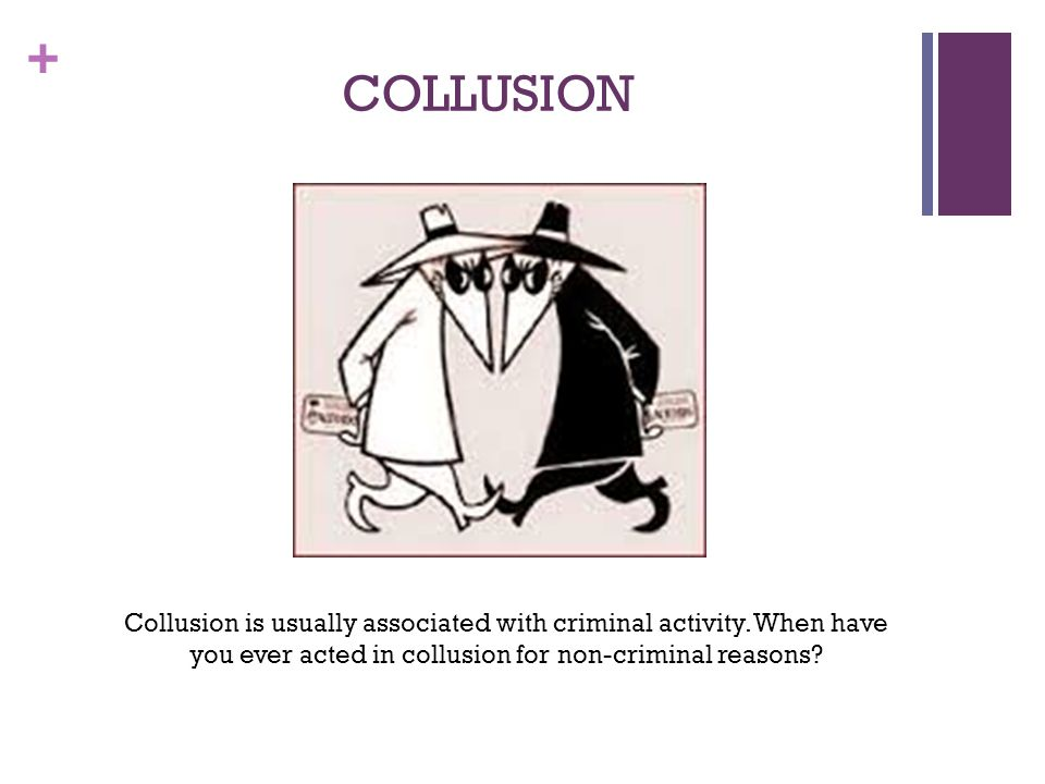 + COLLUSION Collusion is usually associated with criminal activity. When have you ever acted in collusion for non-criminal reasons?