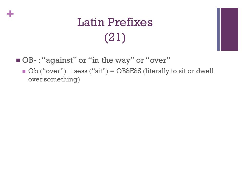"""+ Latin Prefixes (21) OB- : """"against"""" or """"in the way"""" or """"over"""" Ob (""""over"""") + sess (""""sit"""") = OBSESS (literally to sit or dwell over something)"""