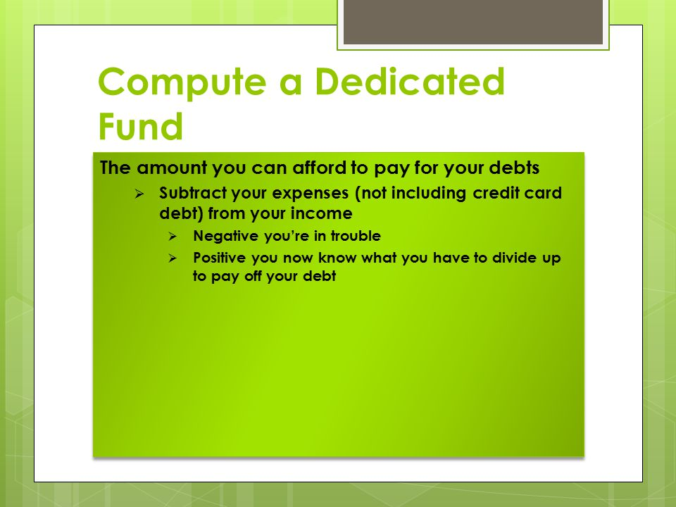 Compute a Dedicated Fund The amount you can afford to pay for your debts  Subtract your expenses (not including credit card debt) from your income  Negative you're in trouble  Positive you now know what you have to divide up to pay off your debt The amount you can afford to pay for your debts  Subtract your expenses (not including credit card debt) from your income  Negative you're in trouble  Positive you now know what you have to divide up to pay off your debt