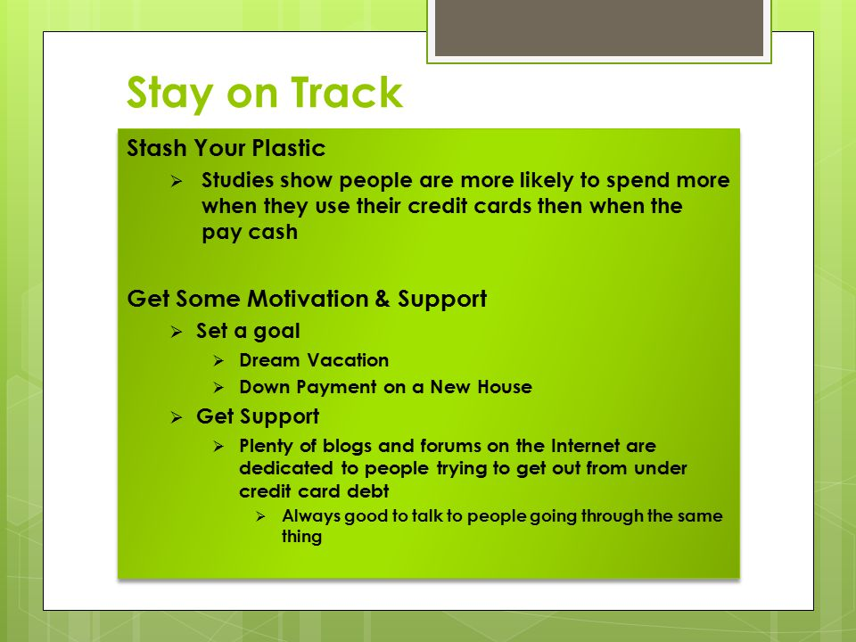 Stay on Track Stash Your Plastic  Studies show people are more likely to spend more when they use their credit cards then when the pay cash Get Some Motivation & Support  Set a goal  Dream Vacation  Down Payment on a New House  Get Support  Plenty of blogs and forums on the Internet are dedicated to people trying to get out from under credit card debt  Always good to talk to people going through the same thing Stash Your Plastic  Studies show people are more likely to spend more when they use their credit cards then when the pay cash Get Some Motivation & Support  Set a goal  Dream Vacation  Down Payment on a New House  Get Support  Plenty of blogs and forums on the Internet are dedicated to people trying to get out from under credit card debt  Always good to talk to people going through the same thing