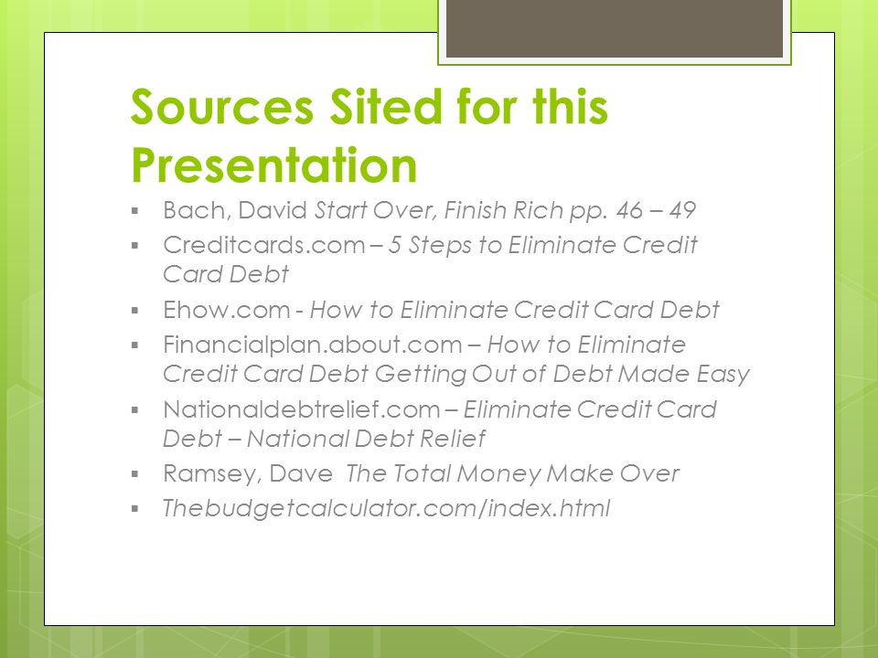 Sources Sited for this Presentation  Bach, David Start Over, Finish Rich pp. 46 – 49  Creditcards.com – 5 Steps to Eliminate Credit Card Debt  Ehow