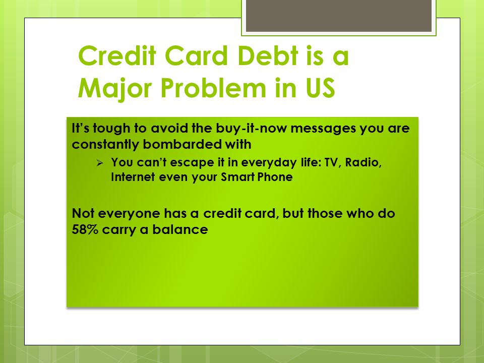 Credit Card Debt is a Major Problem in US It's tough to avoid the buy-it-now messages you are constantly bombarded with  You can't escape it in every