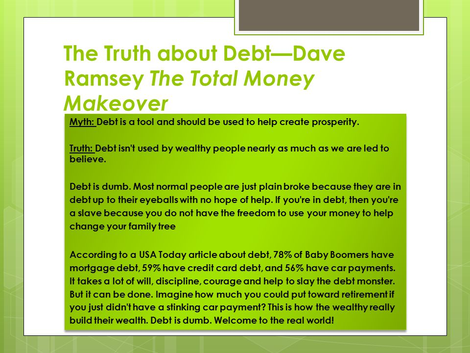 The Truth about Debt—Dave Ramsey The Total Money Makeover Myth: Debt is a tool and should be used to help create prosperity. Truth: Debt isn't used by