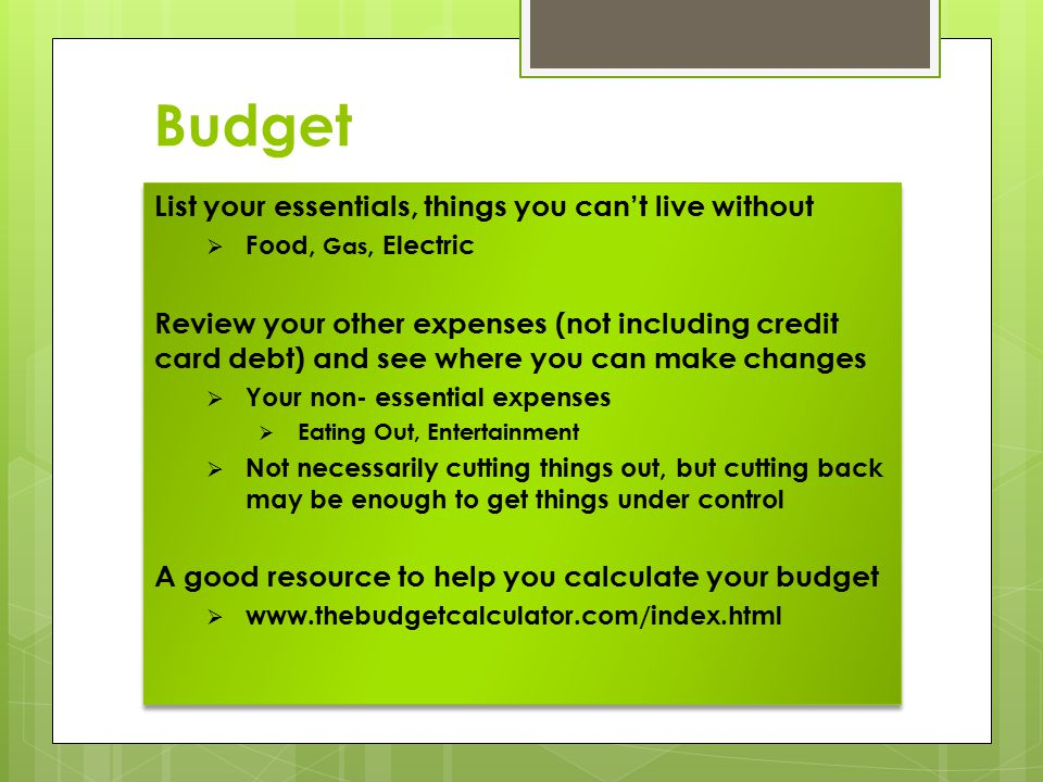 Budget List your essentials, things you can't live without  Food, Gas, Electric Review your other expenses (not including credit card debt) and see where you can make changes  Your non- essential expenses  Eating Out, Entertainment  Not necessarily cutting things out, but cutting back may be enough to get things under control A good resource to help you calculate your budget  www.thebudgetcalculator.com/index.html List your essentials, things you can't live without  Food, Gas, Electric Review your other expenses (not including credit card debt) and see where you can make changes  Your non- essential expenses  Eating Out, Entertainment  Not necessarily cutting things out, but cutting back may be enough to get things under control A good resource to help you calculate your budget  www.thebudgetcalculator.com/index.html