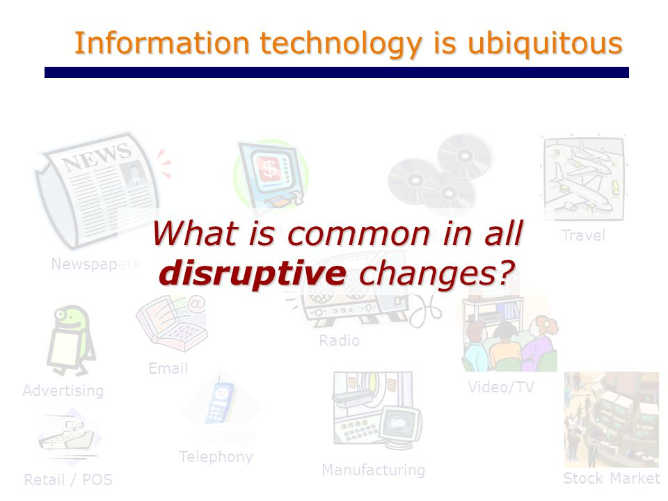 Information technology is ubiquitous Telephony Newspapers Music Radio Advertising Banking Email Travel Video/TV Retail / POS Stock Market Manufacturing What is common in all disruptive changes