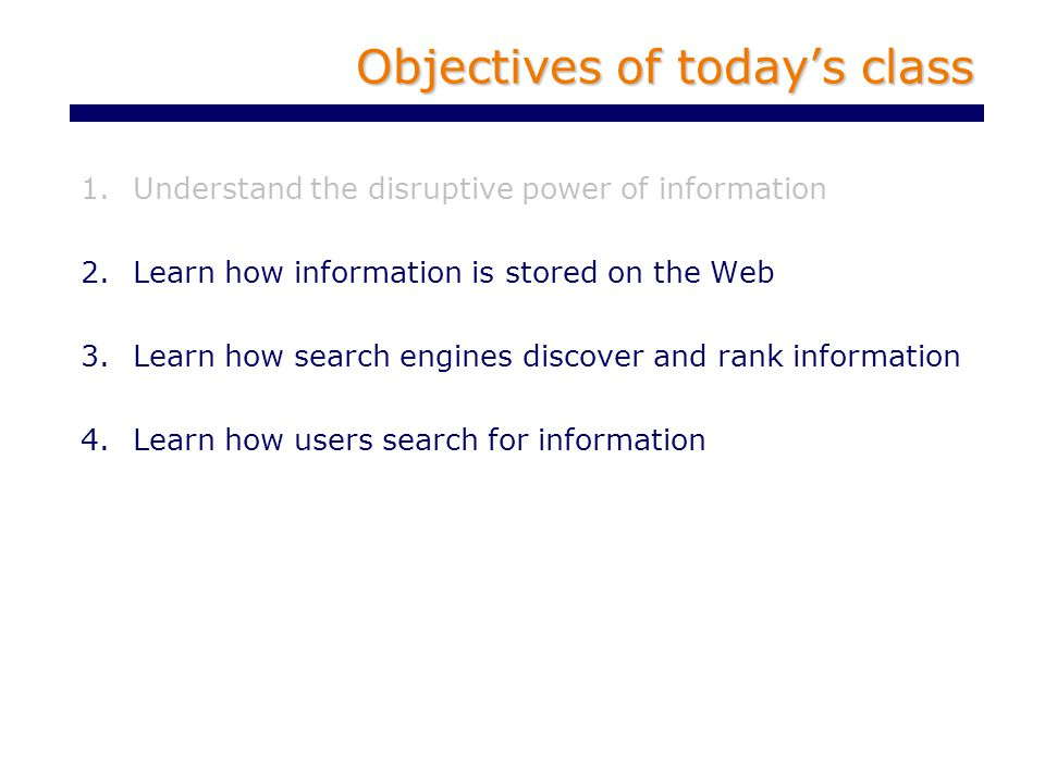 Objectives of today's class 1.Understand the disruptive power of information 2.Learn how information is stored on the Web 3.Learn how search engines discover and rank information 4.Learn how users search for information