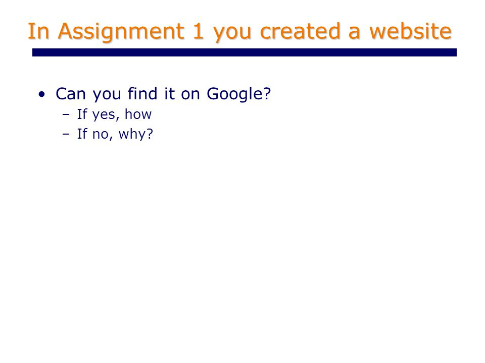 In Assignment 1 you created a website Can you find it on Google –If yes, how –If no, why