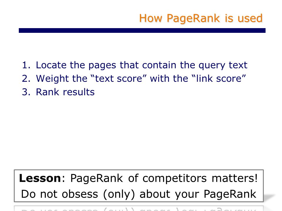 How PageRank is used 1.Locate the pages that contain the query text 2.Weight the text score with the link score 3.Rank results