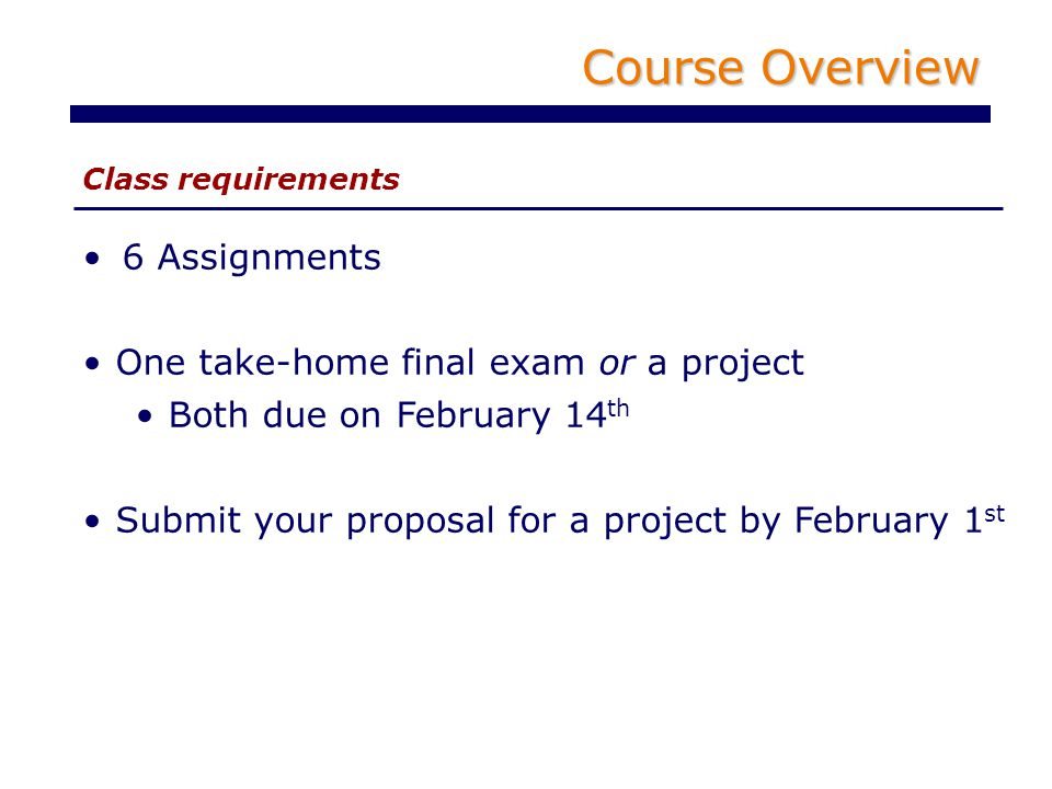 Course Overview Class requirements 6 Assignments One take-home final exam or a project Both due on February 14 th Submit your proposal for a project by February 1 st