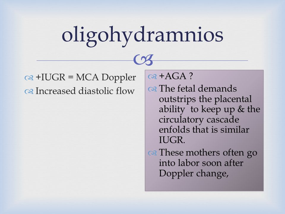  oligohydramnios  +IUGR = MCA Doppler  Increased diastolic flow  +AGA ?  The fetal demands outstrips the placental ability to keep up & the circu