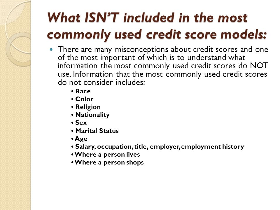What ISN'T included in the most commonly used credit score models: There are many misconceptions about credit scores and one of the most important of