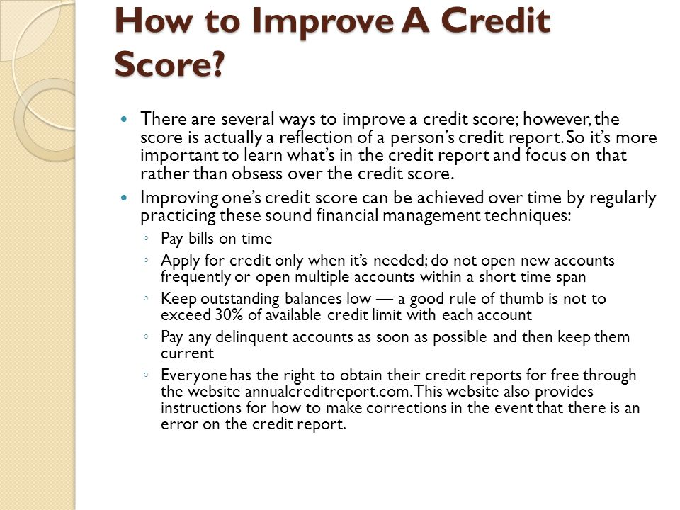 How to Improve A Credit Score? There are several ways to improve a credit score; however, the score is actually a reflection of a person's credit repo