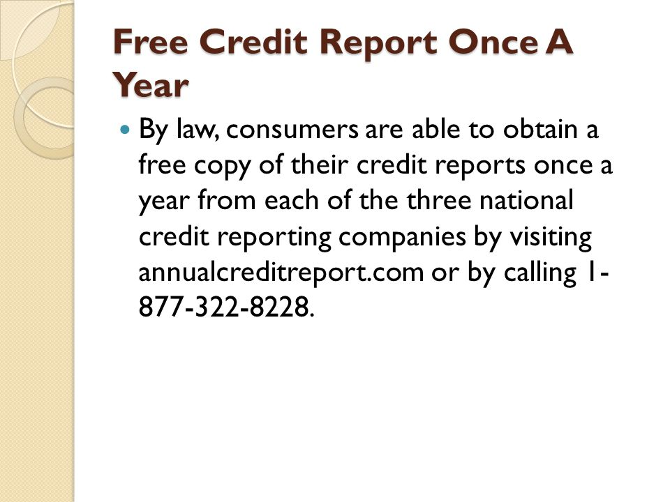 Free Credit Report Once A Year By law, consumers are able to obtain a free copy of their credit reports once a year from each of the three national cr