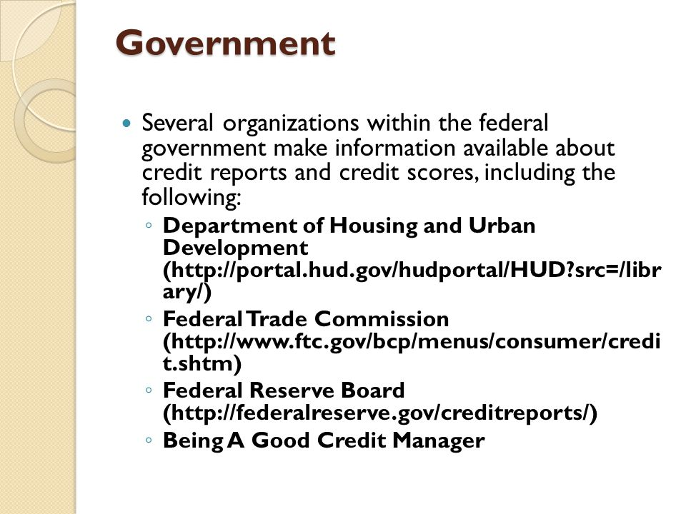 Government Several organizations within the federal government make information available about credit reports and credit scores, including the follow